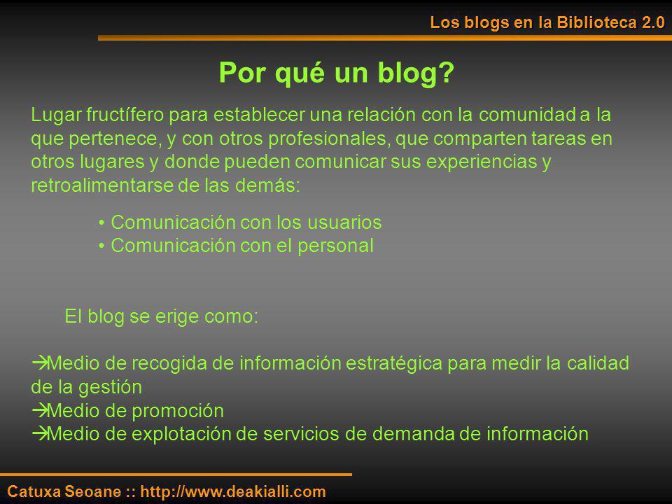 Los blogs en la Biblioteca 2.0 Catuxa Seoane :: http://www.deakialli.com Por qué un blog? Lugar fructífero para establecer una relación con la comunid