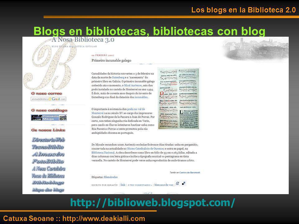 Blogs en bibliotecas, bibliotecas con blog http://biblioweb.blogspot.com/ Los blogs en la Biblioteca 2.0 Catuxa Seoane :: http://www.deakialli.com