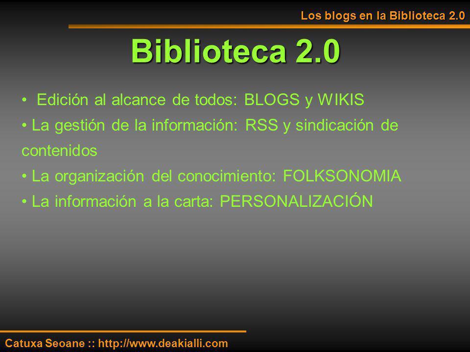 Biblioteca 2.0 Los blogs en la Biblioteca 2.0 Catuxa Seoane :: http://www.deakialli.com Edición al alcance de todos: BLOGS y WIKIS La gestión de la in