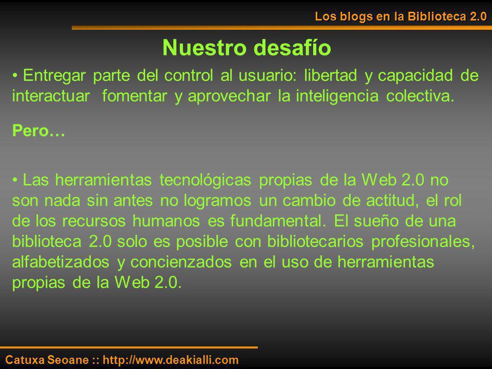 Nuestro desafío Los blogs en la Biblioteca 2.0 Catuxa Seoane :: http://www.deakialli.com Entregar parte del control al usuario: libertad y capacidad d