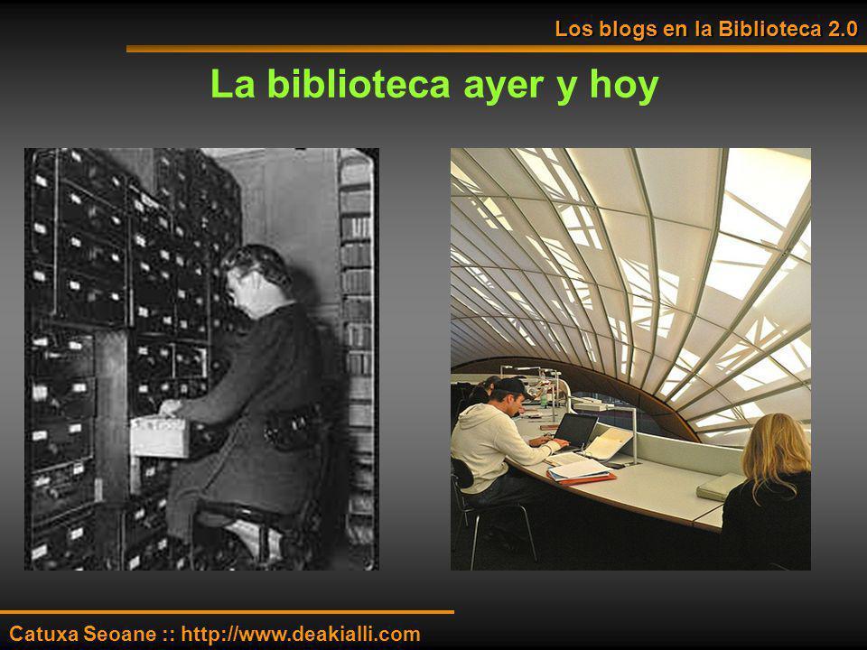 La biblioteca ayer y hoy Los blogs en la Biblioteca 2.0 Catuxa Seoane :: http://www.deakialli.com