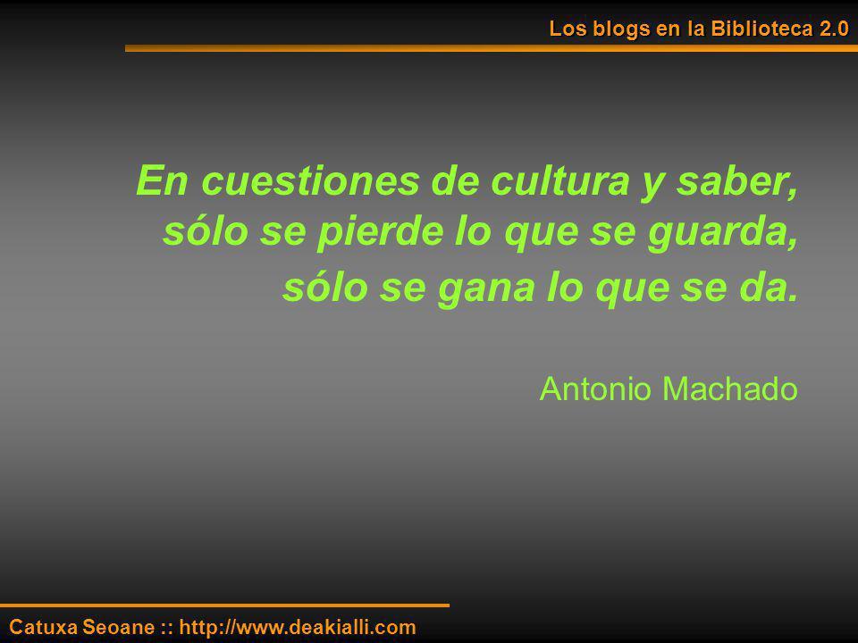 En cuestiones de cultura y saber, sólo se pierde lo que se guarda, sólo se gana lo que se da. Antonio Machado Los blogs en la Biblioteca 2.0 Catuxa Se
