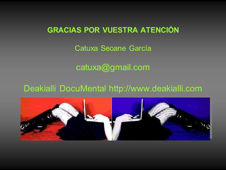 GRACIAS POR VUESTRA ATENCIÓN Catuxa Seoane García catuxa@gmail.com Deakialli DocuMental http://www.deakialli.com