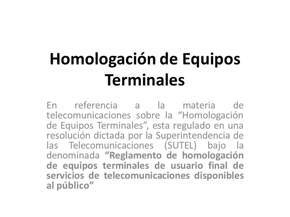 Homologación de Equipos Terminales En referencia a la materia de telecomunicaciones sobre la Homologación de Equipos Terminales, esta regulado en una