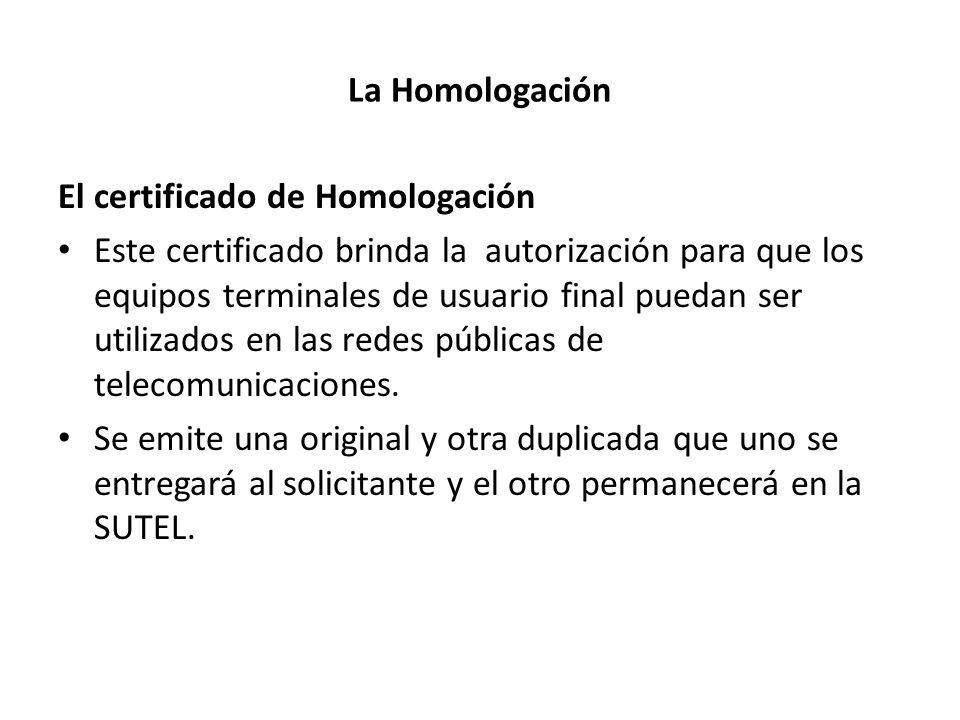 La Homologación El certificado de Homologación Este certificado brinda la autorización para que los equipos terminales de usuario final puedan ser uti