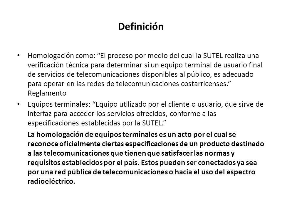Definición Homologación como: El proceso por medio del cual la SUTEL realiza una verificación técnica para determinar si un equipo terminal de usuario