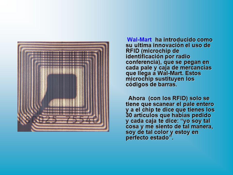 Wal-Mart ha introducido como su ultima innovación el uso de RFID (microchip de identificación por radio conferencia), que se pegan en cada pale y caja