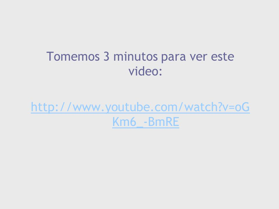 Tomemos 3 minutos para ver este video: http://www.youtube.com/watch?v=oG Km6_-BmRE