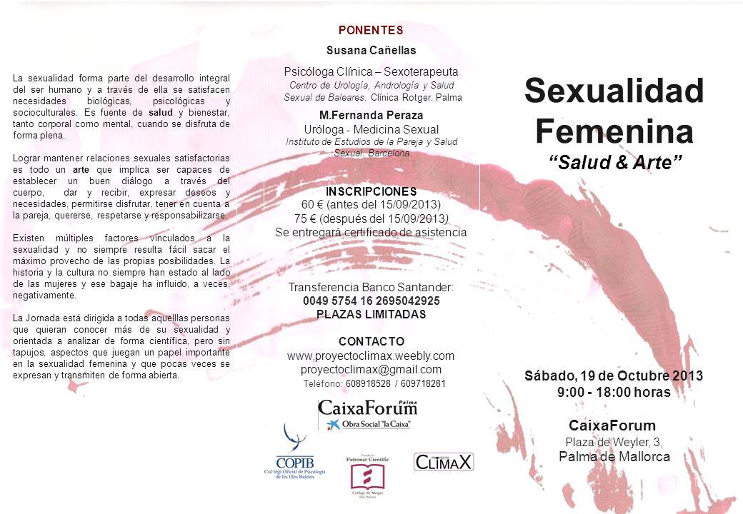 Sexualidad Femenina Salud & Arte Sábado, 19 de Octubre 2013 9:00 - 18:00 horas CaixaForum Plaza de Weyler, 3, Palma de Mallorca PONENTES Susana Cañellas Psicóloga Clínica – Sexoterapeuta Centro de Urología, Andrología y Salud Sexual de Baleares.