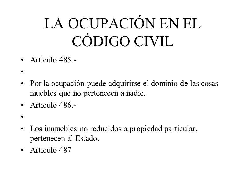LA OCUPACIÓN EN EL CÓDIGO CIVIL Artículo 485.- Por la ocupación puede adquirirse el dominio de las cosas muebles que no pertenecen a nadie. Artículo 4
