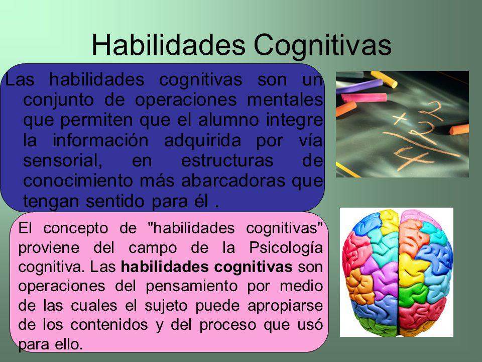 Habilidades Cognitivas Las habilidades cognitivas son un conjunto de operaciones mentales que permiten que el alumno integre la información adquirida