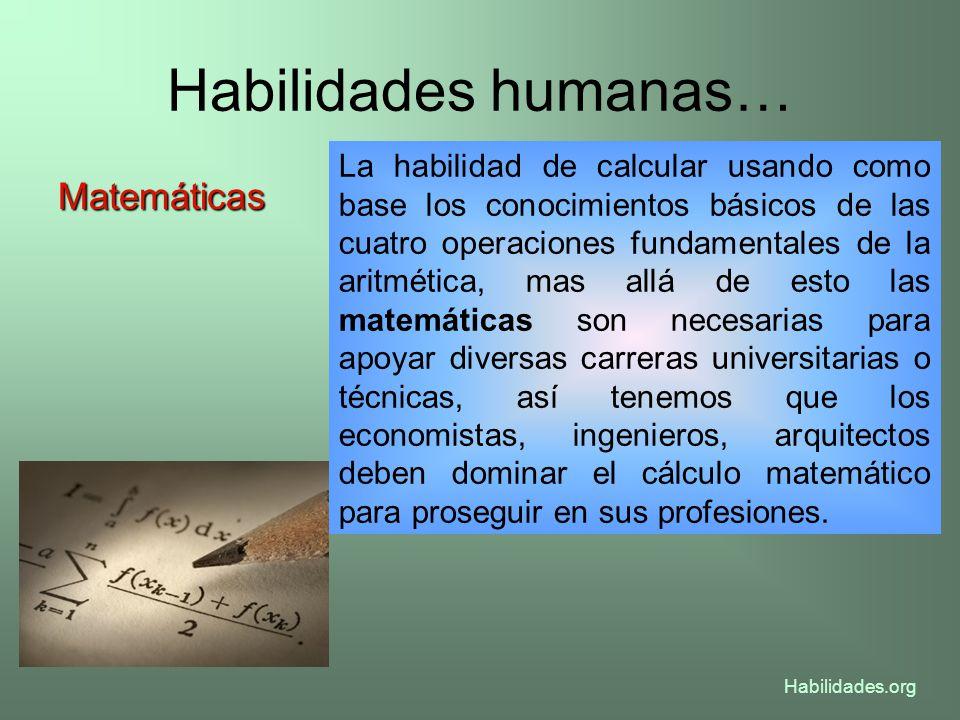 Habilidades humanas… Matemáticas La habilidad de calcular usando como base los conocimientos básicos de las cuatro operaciones fundamentales de la ari