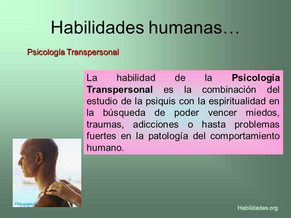 Habilidades humanas… Psicología Transpersonal La habilidad de la Psicología Transpersonal es la combinación del estudio de la psiquis con la espiritua