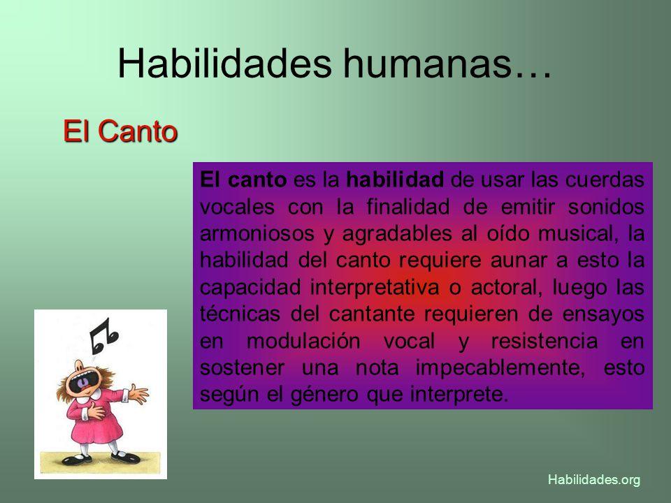 Habilidades humanas… El Canto El canto es la habilidad de usar las cuerdas vocales con la finalidad de emitir sonidos armoniosos y agradables al oído