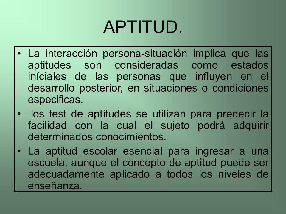 APTITUD. La interacción persona-situación implica que las aptitudes son consideradas como estados iníciales de las personas que influyen en el desarro