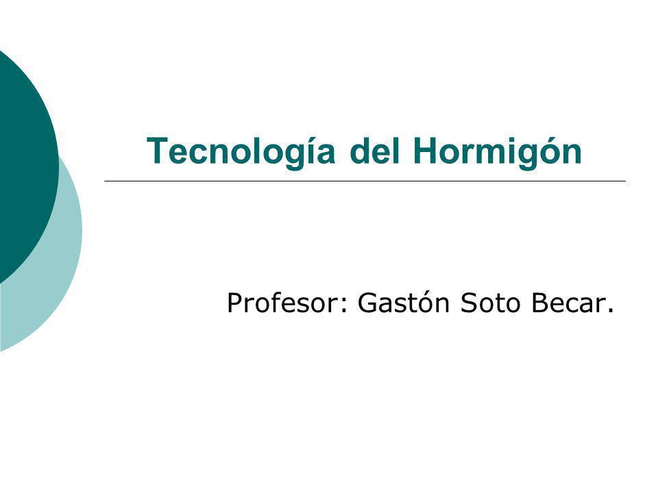 Tecnología del Hormigón Profesor: Gastón Soto Becar.