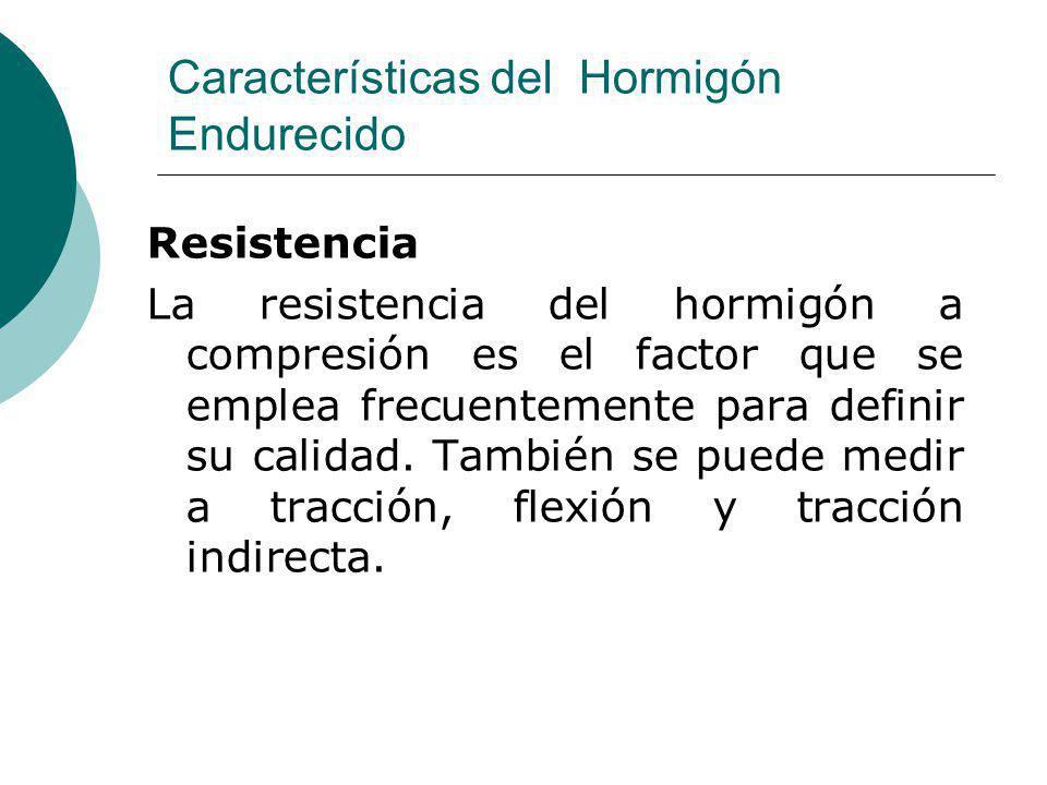 Características del Hormigón Endurecido Resistencia La resistencia del hormigón a compresión es el factor que se emplea frecuentemente para definir su
