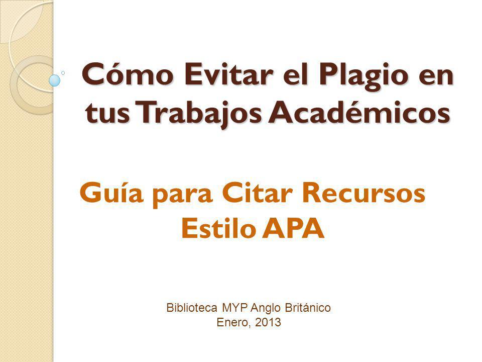 Biblioteca MYP Anglo Británico Enero, 2013 Cómo Evitar el Plagio en tus Trabajos Académicos Guía para Citar Recursos Estilo APA
