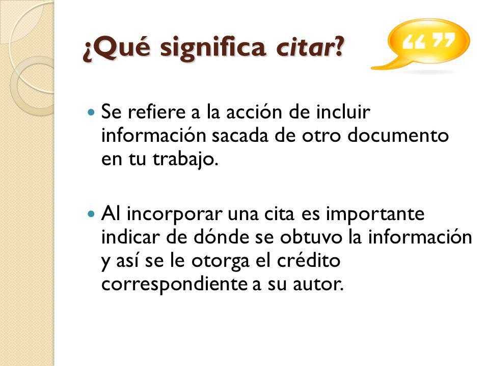 ¿Qué significa citar? Se refiere a la acción de incluir información sacada de otro documento en tu trabajo. Al incorporar una cita es importante indic
