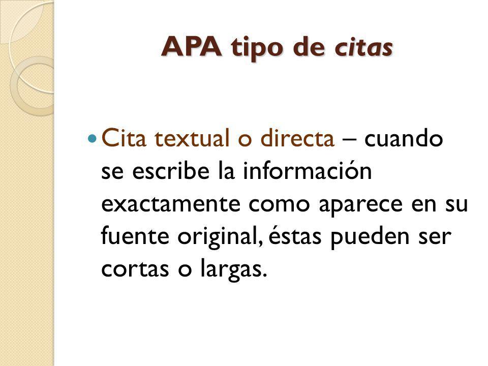 APA tipo de citas Cita textual o directa – cuando se escribe la información exactamente como aparece en su fuente original, éstas pueden ser cortas o
