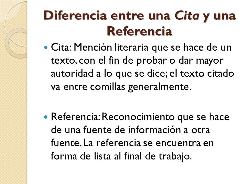 Diferencia entre una Cita y una Referencia Cita: Mención literaria que se hace de un texto, con el fin de probar o dar mayor autoridad a lo que se dic