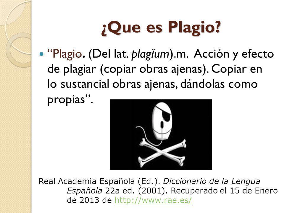 ¿Que es Plagio? Plagio. (Del lat. plag ĭ um).m. Acción y efecto de plagiar (copiar obras ajenas). Copiar en lo sustancial obras ajenas, dándolas como