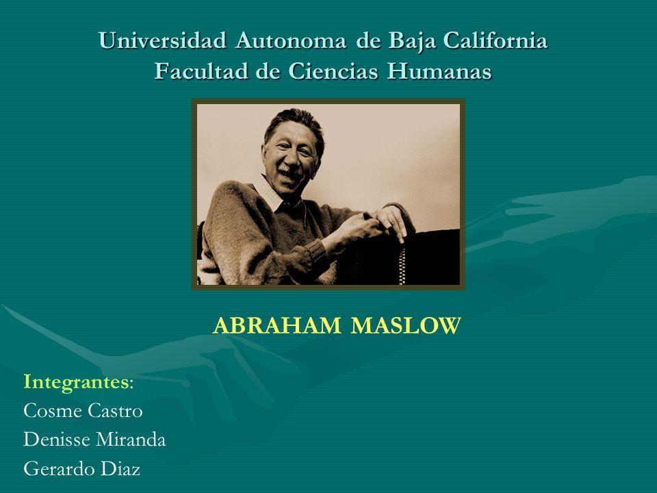 Universidad Autonoma de Baja California Facultad de Ciencias Humanas Integrantes: Cosme Castro Denisse Miranda Gerardo Diaz ABRAHAM MASLOW
