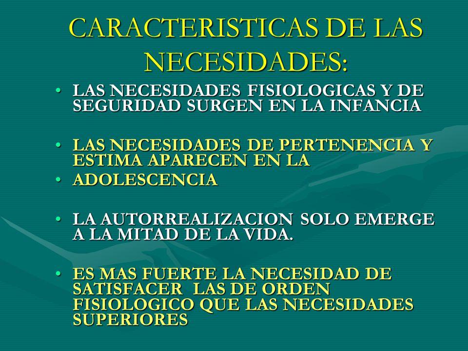 CARACTERISTICAS DE LAS NECESIDADES: LAS NECESIDADES FISIOLOGICAS Y DE SEGURIDAD SURGEN EN LA INFANCIALAS NECESIDADES FISIOLOGICAS Y DE SEGURIDAD SURGEN EN LA INFANCIA LAS NECESIDADES DE PERTENENCIA Y ESTIMA APARECEN EN LALAS NECESIDADES DE PERTENENCIA Y ESTIMA APARECEN EN LA ADOLESCENCIAADOLESCENCIA LA AUTORREALIZACION SOLO EMERGE A LA MITAD DE LA VIDA.LA AUTORREALIZACION SOLO EMERGE A LA MITAD DE LA VIDA.