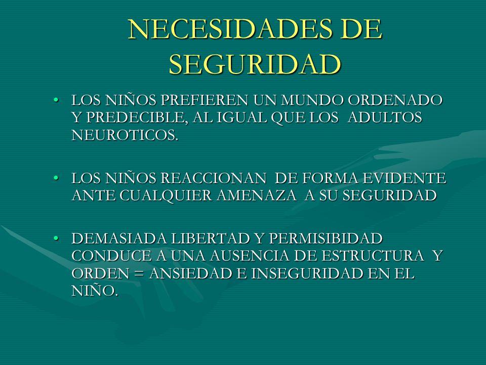 NECESIDADES DE SEGURIDAD LOS NIÑOS PREFIEREN UN MUNDO ORDENADO Y PREDECIBLE, AL IGUAL QUE LOS ADULTOS NEUROTICOS.LOS NIÑOS PREFIEREN UN MUNDO ORDENADO