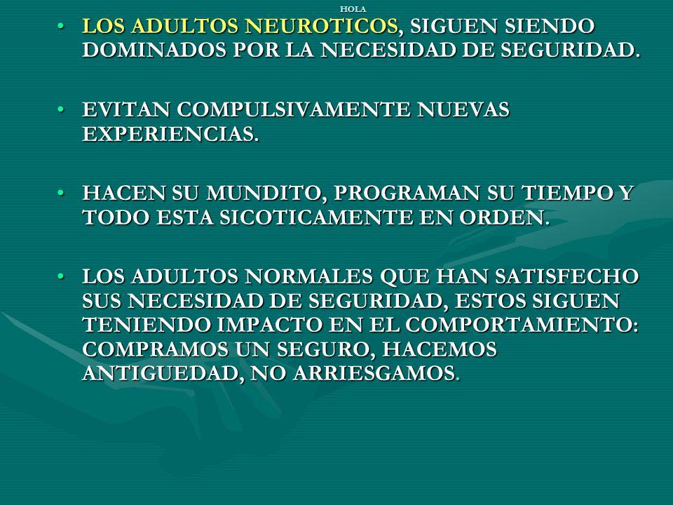 HOLA LOS ADULTOS NEUROTICOS, SIGUEN SIENDO DOMINADOS POR LA NECESIDAD DE SEGURIDAD.LOS ADULTOS NEUROTICOS, SIGUEN SIENDO DOMINADOS POR LA NECESIDAD DE SEGURIDAD.