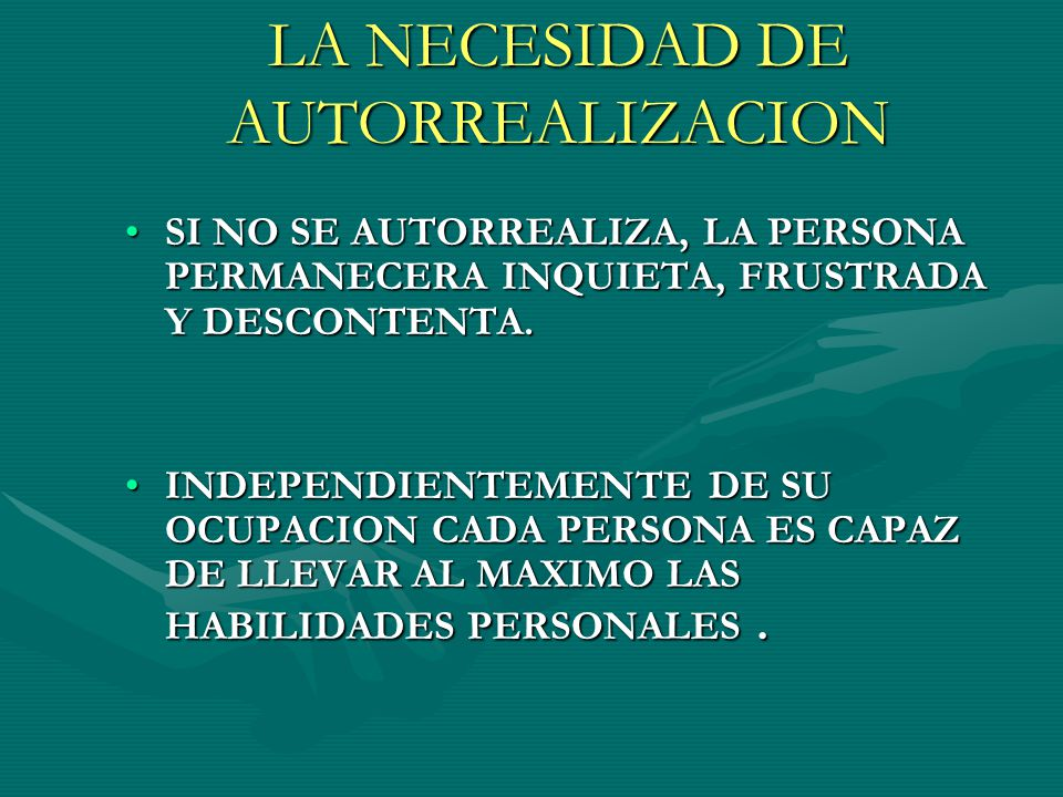 LA NECESIDAD DE AUTORREALIZACION SI NO SE AUTORREALIZA, LA PERSONA PERMANECERA INQUIETA, FRUSTRADA Y DESCONTENTA.SI NO SE AUTORREALIZA, LA PERSONA PERMANECERA INQUIETA, FRUSTRADA Y DESCONTENTA.