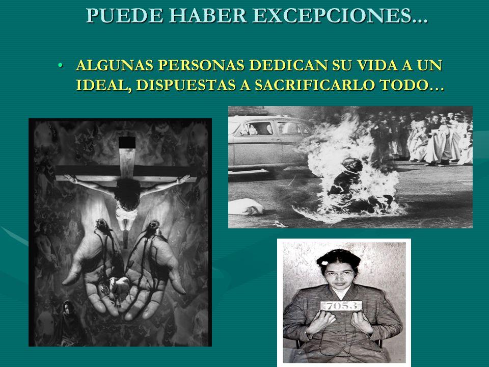 PUEDE HABER EXCEPCIONES... ALGUNAS PERSONAS DEDICAN SU VIDA A UN IDEAL, DISPUESTAS A SACRIFICARLO TODO…ALGUNAS PERSONAS DEDICAN SU VIDA A UN IDEAL, DI