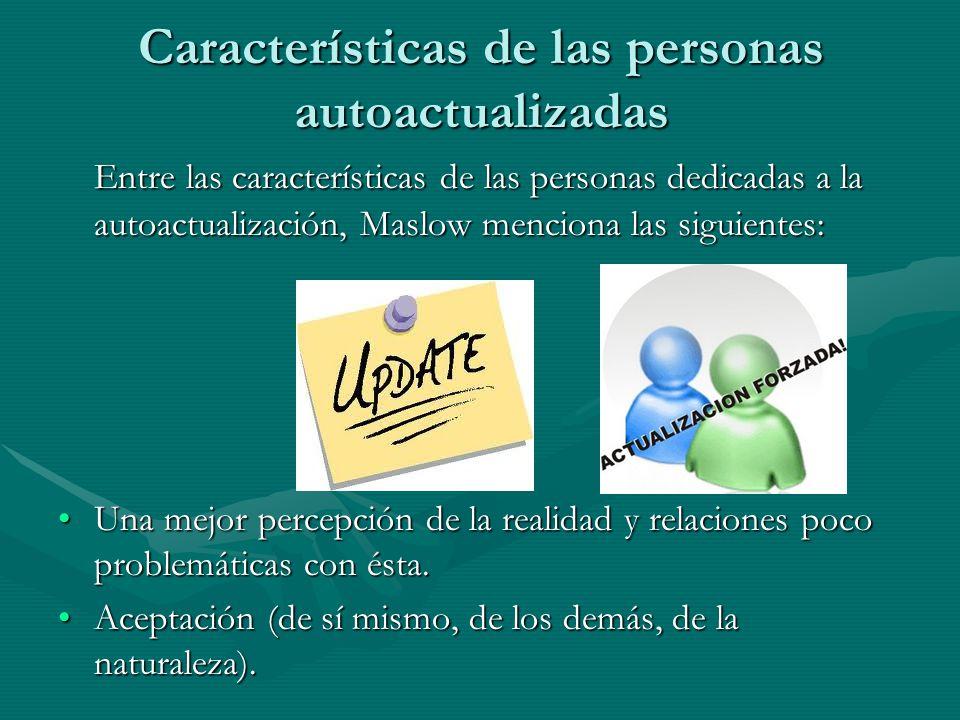 Características de las personas autoactualizadas Entre las características de las personas dedicadas a la autoactualización, Maslow menciona las sigui