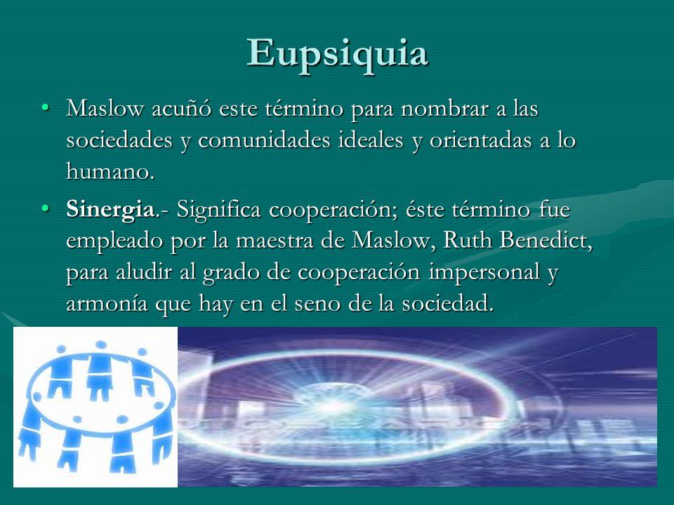 Eupsiquia Maslow acuñó este término para nombrar a las sociedades y comunidades ideales y orientadas a lo humano.Maslow acuñó este término para nombrar a las sociedades y comunidades ideales y orientadas a lo humano.