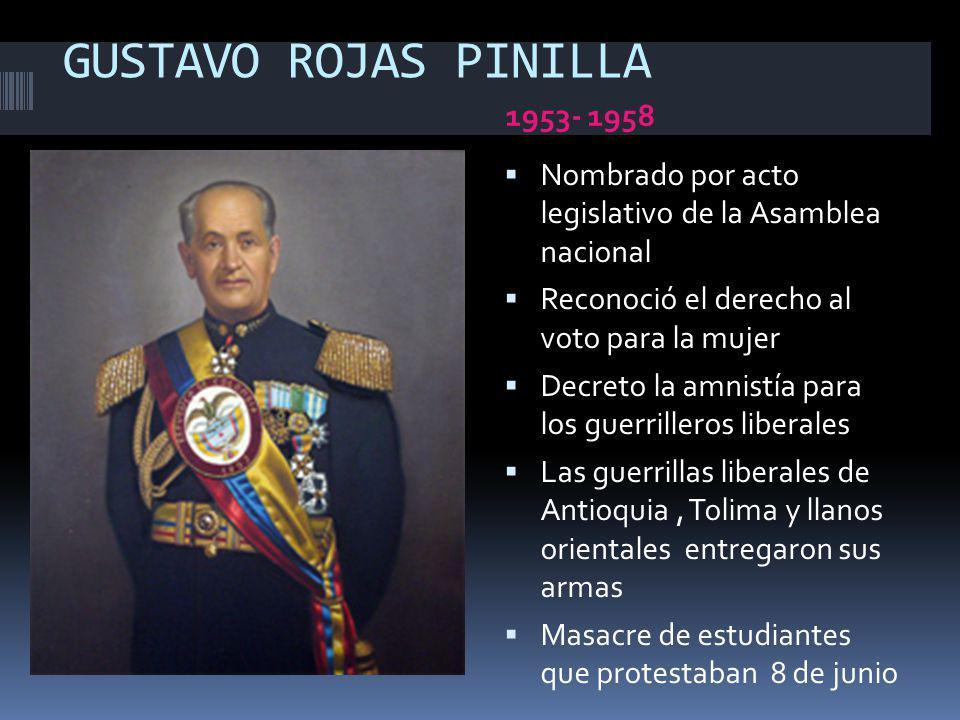 GUSTAVO ROJAS PINILLA 1953- 1958 Nombrado por acto legislativo de la Asamblea nacional Reconoció el derecho al voto para la mujer Decreto la amnistía