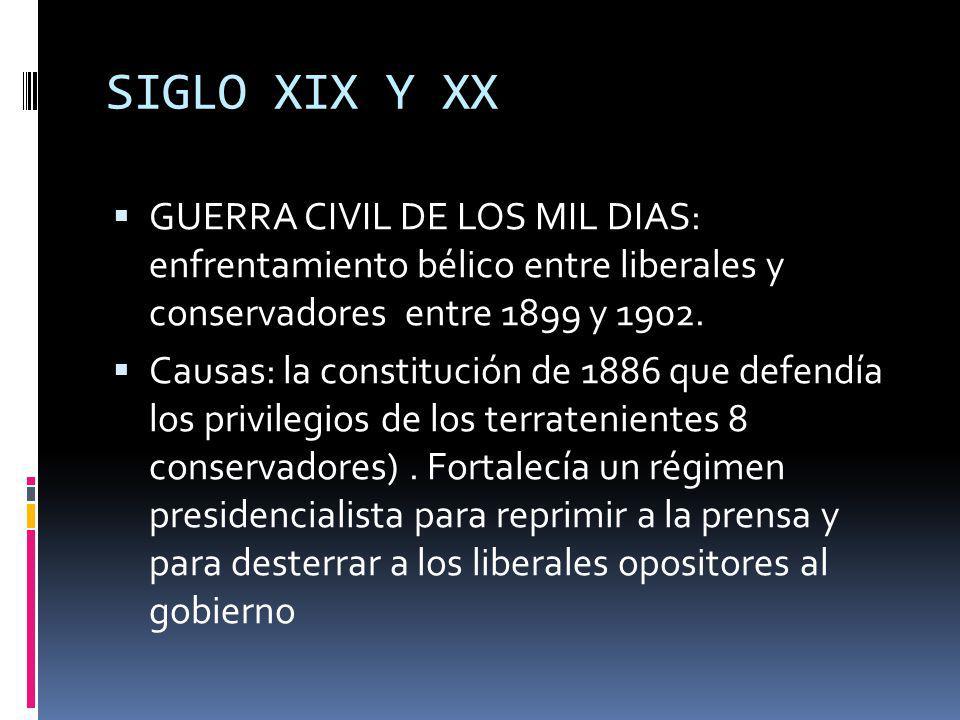 SIGLO XIX Y XX GUERRA CIVIL DE LOS MIL DIAS: enfrentamiento bélico entre liberales y conservadores entre 1899 y 1902. Causas: la constitución de 1886