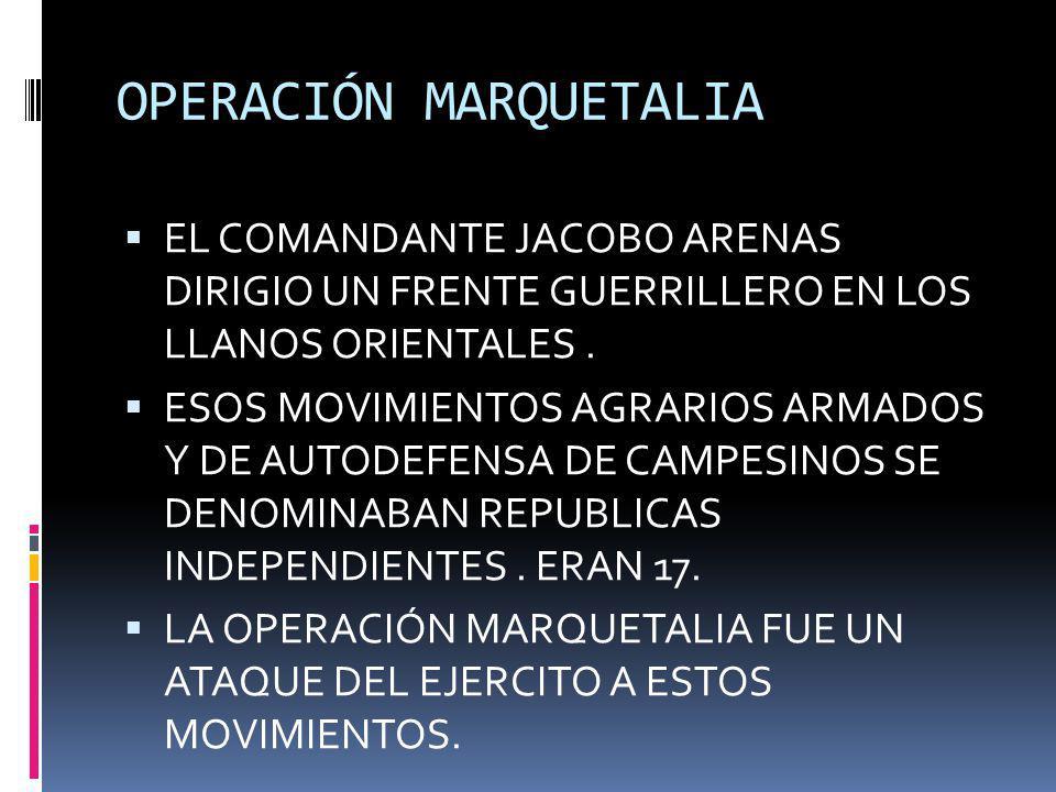 OPERACIÓN MARQUETALIA EL COMANDANTE JACOBO ARENAS DIRIGIO UN FRENTE GUERRILLERO EN LOS LLANOS ORIENTALES. ESOS MOVIMIENTOS AGRARIOS ARMADOS Y DE AUTOD