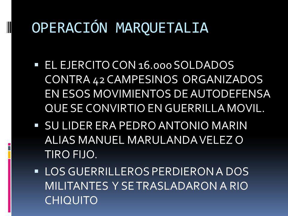 OPERACIÓN MARQUETALIA EL EJERCITO CON 16.000 SOLDADOS CONTRA 42 CAMPESINOS ORGANIZADOS EN ESOS MOVIMIENTOS DE AUTODEFENSA QUE SE CONVIRTIO EN GUERRILL