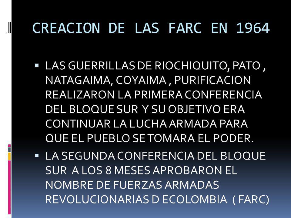 CREACION DE LAS FARC EN 1964 LAS GUERRILLAS DE RIOCHIQUITO, PATO, NATAGAIMA, COYAIMA, PURIFICACION REALIZARON LA PRIMERA CONFERENCIA DEL BLOQUE SUR Y