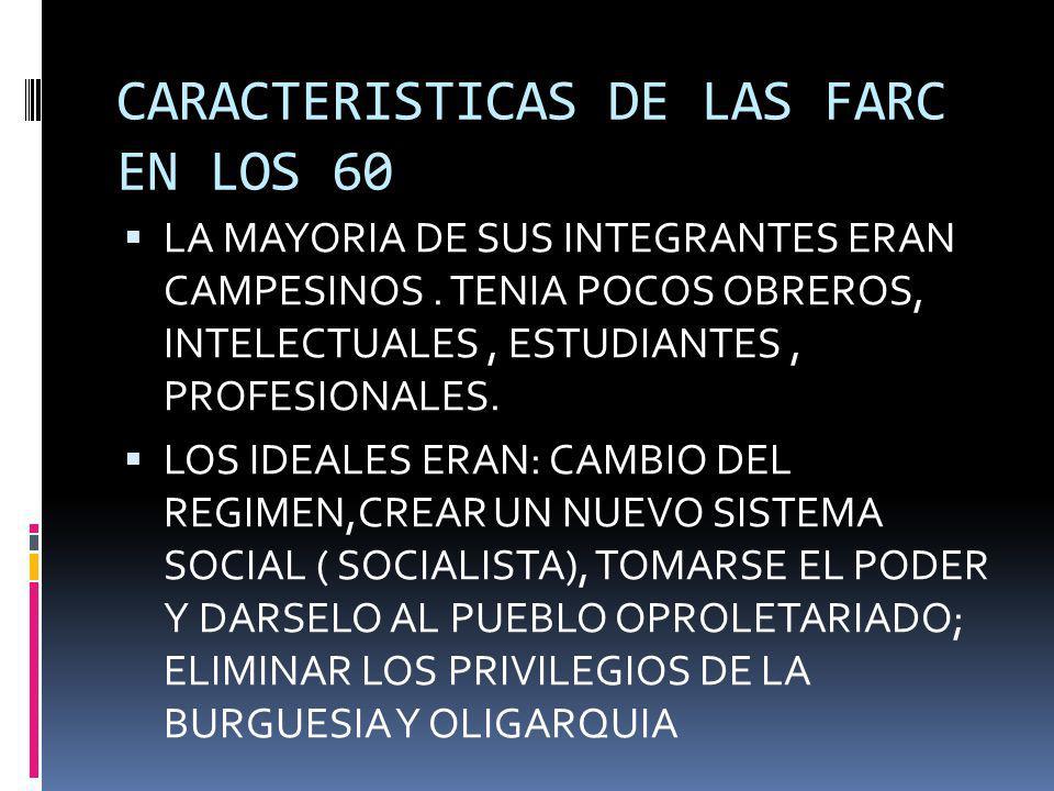 CARACTERISTICAS DE LAS FARC EN LOS 60 LA MAYORIA DE SUS INTEGRANTES ERAN CAMPESINOS. TENIA POCOS OBREROS, INTELECTUALES, ESTUDIANTES, PROFESIONALES. L