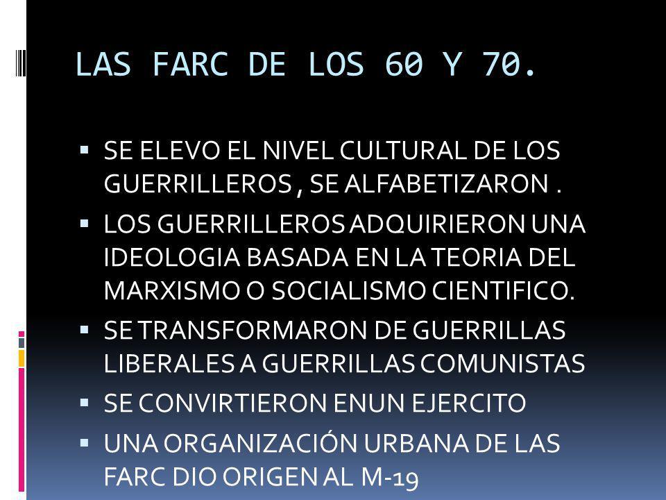 LAS FARC DE LOS 60 Y 70. SE ELEVO EL NIVEL CULTURAL DE LOS GUERRILLEROS, SE ALFABETIZARON. LOS GUERRILLEROS ADQUIRIERON UNA IDEOLOGIA BASADA EN LA TEO