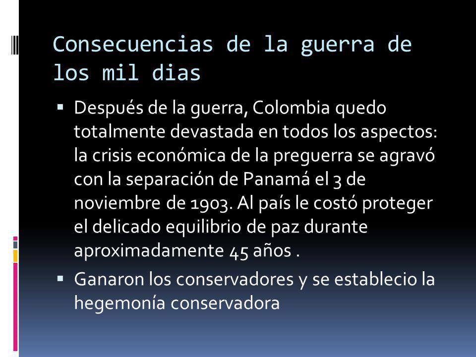 Consecuencias de la guerra de los mil dias Después de la guerra, Colombia quedo totalmente devastada en todos los aspectos: la crisis económica de la