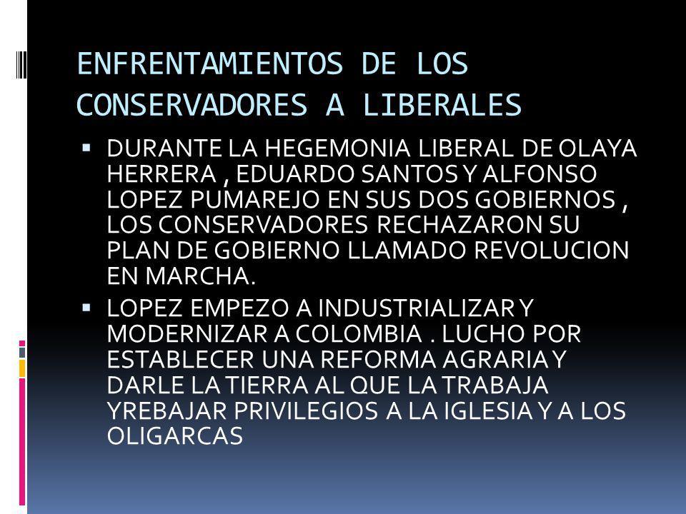 ENFRENTAMIENTOS DE LOS CONSERVADORES A LIBERALES DURANTE LA HEGEMONIA LIBERAL DE OLAYA HERRERA, EDUARDO SANTOS Y ALFONSO LOPEZ PUMAREJO EN SUS DOS GOB