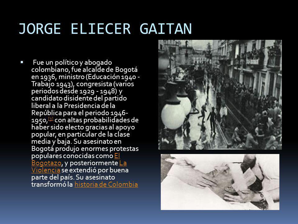 JORGE ELIECER GAITAN Fue un político y abogado colombiano, fue alcalde de Bogotá en 1936, ministro (Educación 1940 - Trabajo 1943), congresista (vario