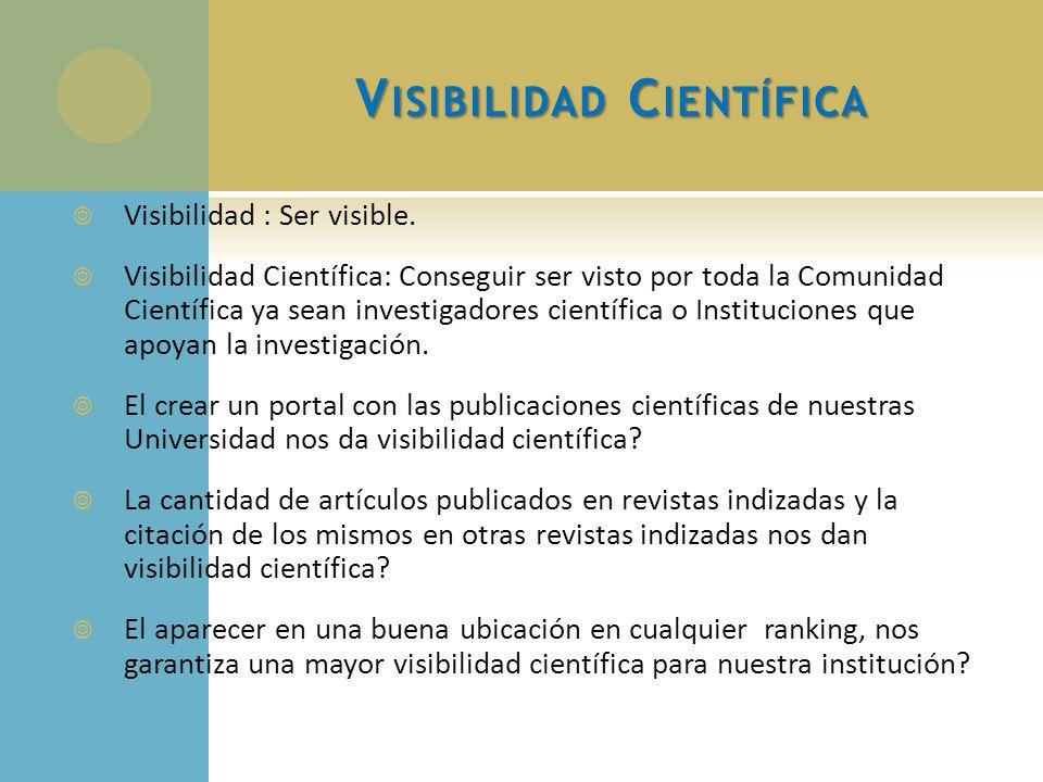 V ISIBILIDAD C IENTÍFICA Visibilidad : Ser visible. Visibilidad Científica: Conseguir ser visto por toda la Comunidad Científica ya sean investigadore