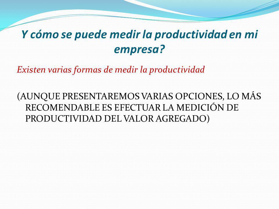 Y cómo se puede medir la productividad en mi empresa? Existen varias formas de medir la productividad (AUNQUE PRESENTAREMOS VARIAS OPCIONES, LO MÁS RE