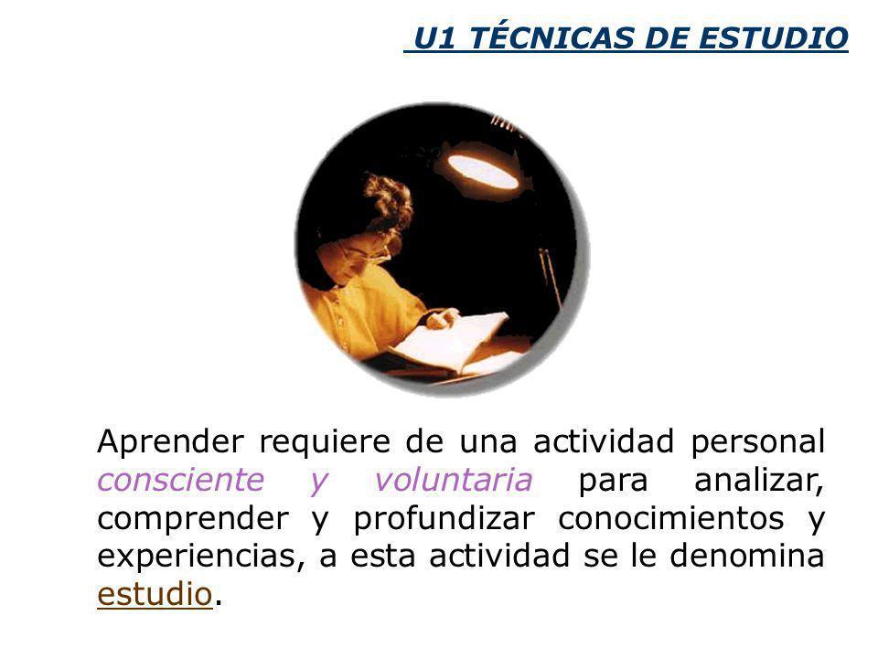 U1 TÉCNICAS DE ESTUDIO Aprender requiere de una actividad personal consciente y voluntaria para analizar, comprender y profundizar conocimientos y experiencias, a esta actividad se le denomina estudio.