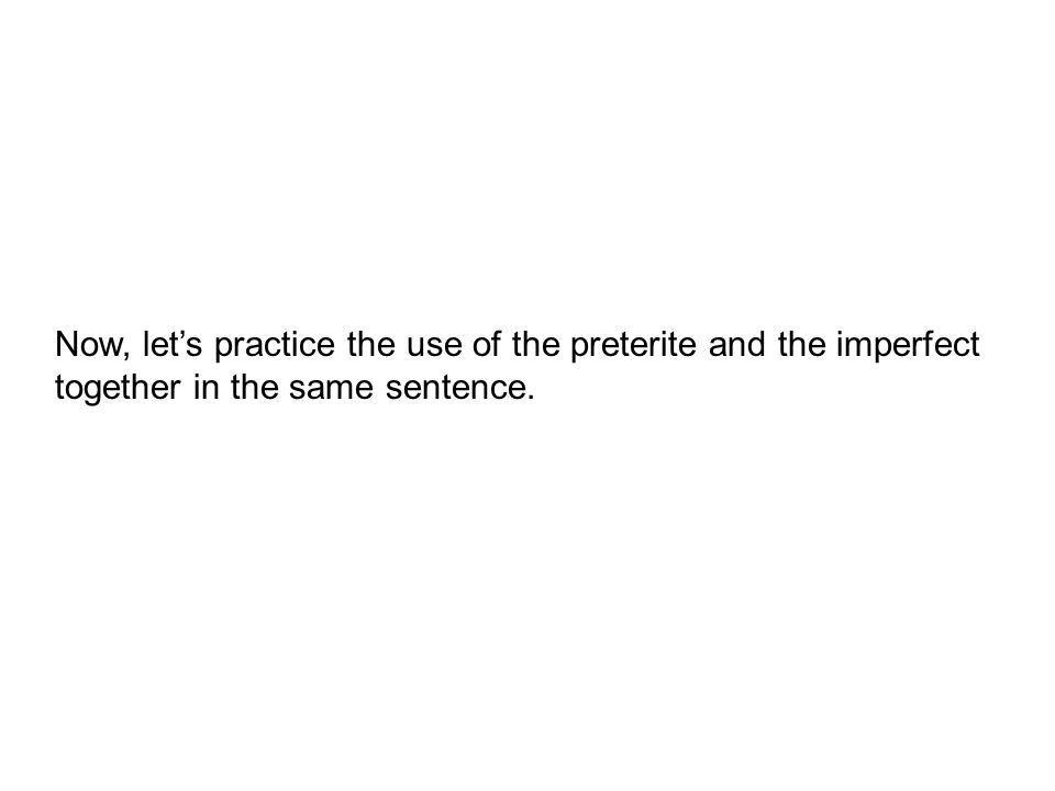 Now, lets practice the use of the preterite and the imperfect together in the same sentence.