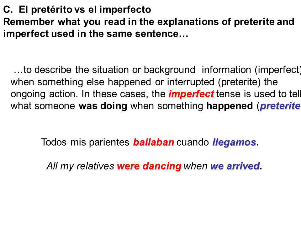 C. El pretérito vs el imperfecto Remember what you read in the explanations of preterite and imperfect used in the same sentence… …to describe the sit