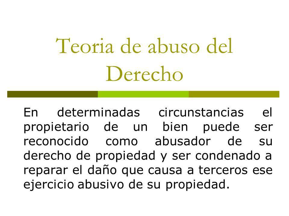 Teoria de abuso del Derecho En determinadas circunstancias el propietario de un bien puede ser reconocido como abusador de su derecho de propiedad y ser condenado a reparar el daño que causa a terceros ese ejercicio abusivo de su propiedad.